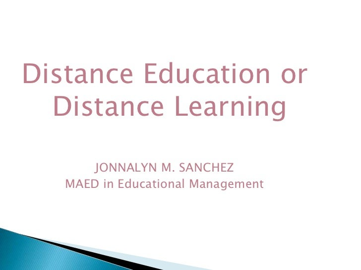 Distance Education or Distance Learning<br />JONNALYN M. SANCHEZ<br />MAED in Educational Management<br />