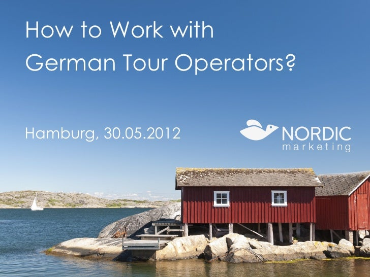 How to Work with     German Tour Operators?     Hamburg, 30.05.2012www.nordicmarketing.de