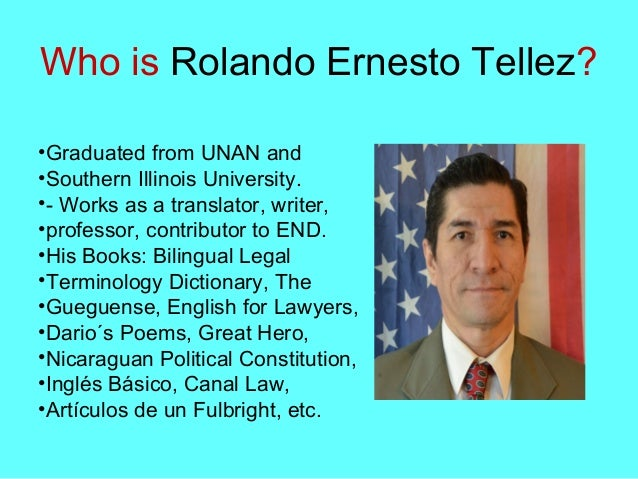 Who is Rolando Ernesto Tellez? •Graduated from UNAN and •Southern Illinois University. •- Works as a translator, writer, •...