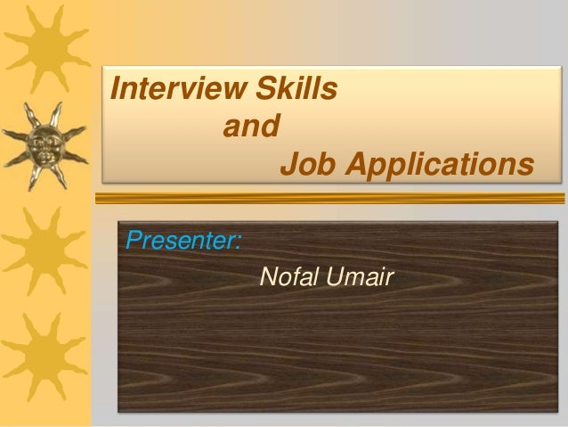 Interview Skills and Job Applications Presenter: Nofal Umair