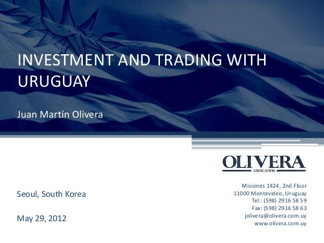 INVESTMENT AND TRADING WITH URUGUAY Juan Martín Olivera Seoul, South Korea May 29, 2012 Misiones 1424, 2nd Floor 11000 Mon...