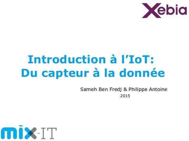 Introduction à l'IoT: Du capteur à la donnée Sameh Ben Fredj & Philippe Antoine 2015
