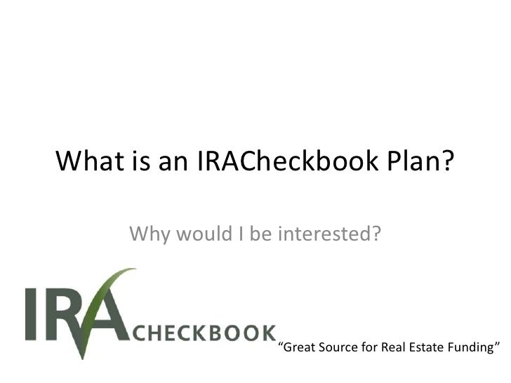 "What is an IRACheckbook Plan?     Why would I be interested?                    ""Great Source for Real Estate Funding"""
