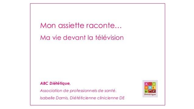 Mon assiette raconte… Ma vie devant la télévision  ABC Diététique, Association de professionnels de santé. Isabelle Darnis...