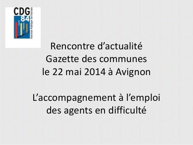 Rencontre d'actualité Gazette des communes le 22 mai 2014 à Avignon L'accompagnement à l'emploi des agents en difficulté