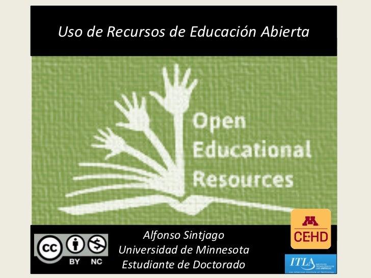Uso de Recursos de Educación Abierta            Alfonso Sintjago        Universidad de Minnesota        Estudiante de Doct...