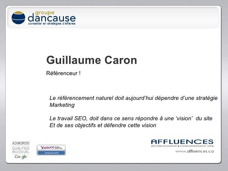 Guillaume Caron Référenceur ! Le référencement naturel doit aujourd'hui dépendre d'une stratégie Marketing Le travail SEO,...