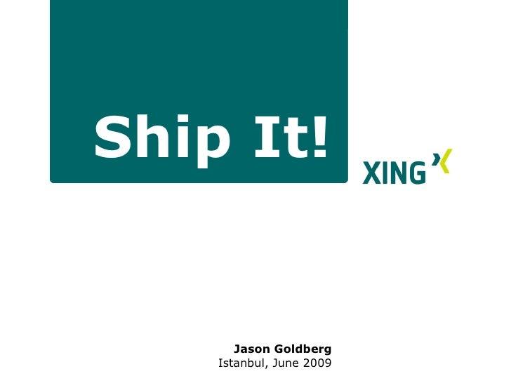 <ul><li>Jason Goldberg </li></ul><ul><ul><li>Istanbul, June 2009 </li></ul></ul>Ship It!