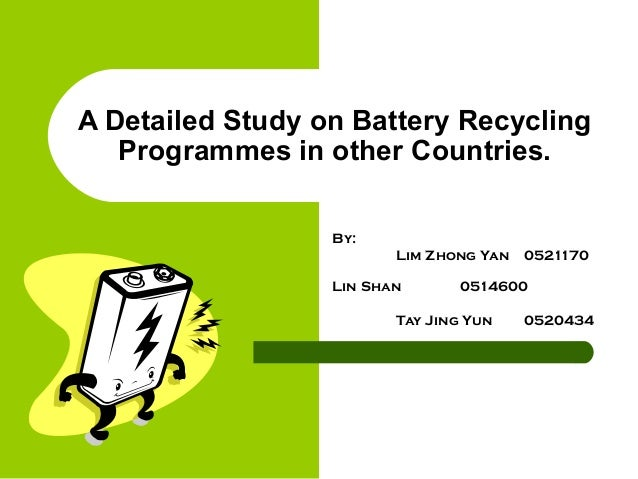 A Detailed Study on Battery Recycling Programmes in other Countries. By: Lim Zhong Yan 0521170 Lin Shan 0514600 Tay Jing Y...
