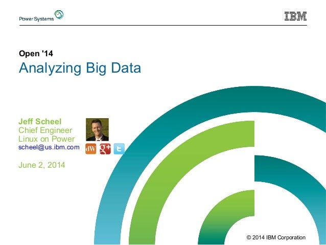 © 2014 IBM Corporation Open '14 Analyzing Big Data Jeff Scheel Chief Engineer Linux on Power June 2, 2014 scheel@us.ibm.com
