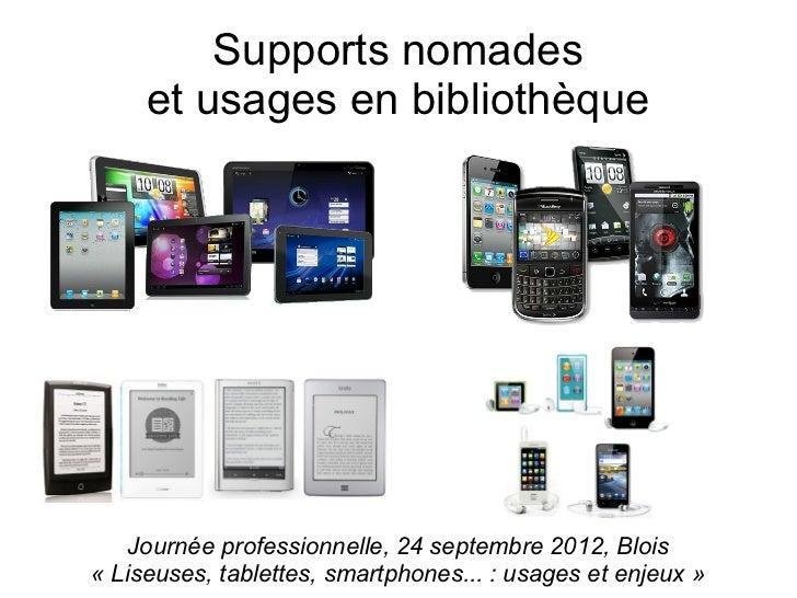 Supports nomades     et usages en bibliothèque    Journée professionnelle, 24 septembre 2012, Blois«Liseuses, tablettes, ...