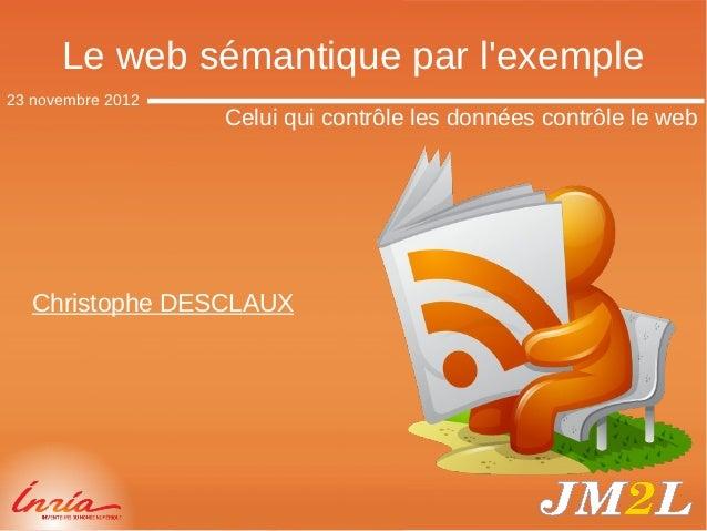 Le web sémantique par lexemple23 novembre 2012                   Celui qui contrôle les données contrôle le web   Christop...
