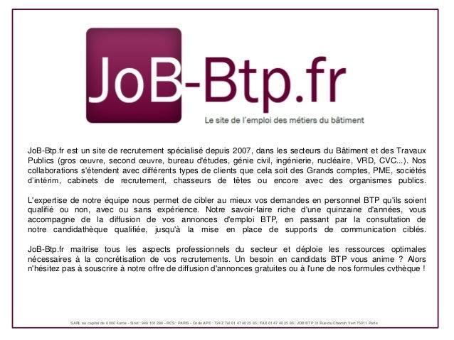 JoB-Btp.fr est un site de recrutement spécialisé depuis 2007, dans les secteurs du Bâtiment et des TravauxPublics (gros œu...