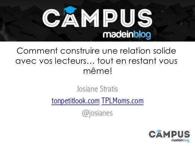 Comment construire une relation solide avec vos lecteurs… tout en restant vous même! Josiane Stratis tonpetitlook.com TPLM...