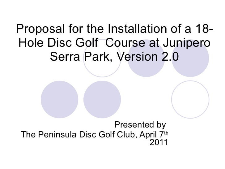 Proposal for the Installation of a 18-Hole Disc Golf  Course at Junipero Serra Park, Version 2.0 Presented by  The Peninsu...