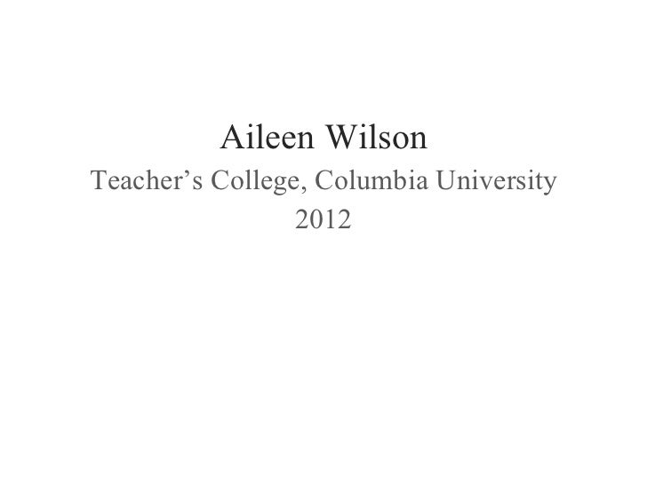 <ul><li>Aileen Wilson </li></ul><ul><li>Teacher's College, Columbia University </li></ul><ul><li>2012 </li></ul>