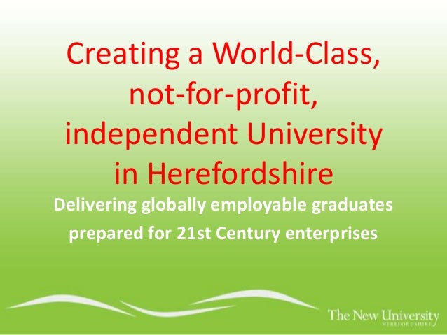 Creating a World-Class, not-for-profit, independent University in Herefordshire Delivering globally employable graduates p...