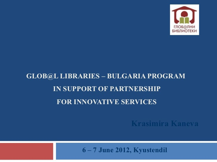 GLOB@L LIBRARIES – BULGARIA PROGRAM     IN SUPPORT OF PARTNERSHIP      FOR INNOVATIVE SERVICES                           K...
