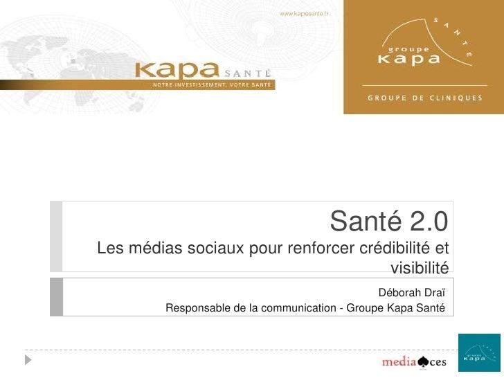 Santé 2.0Les médias sociaux pour renforcer crédibilité et visibilité<br />Déborah Draï<br />Responsable de la communicatio...