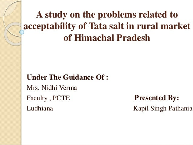 A study on the problems related to acceptability of Tata salt in rural market of Himachal Pradesh Under The Guidance Of : ...