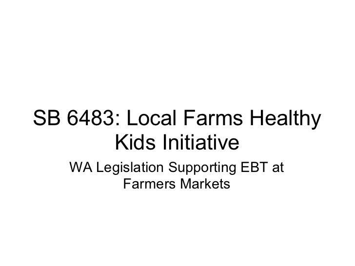 SB 6483: Local Farms Healthy       Kids Initiative   WA Legislation Supporting EBT at          Farmers Markets