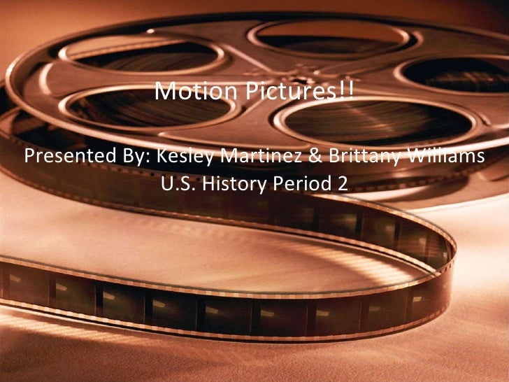 Motion Pictures!! Presented By: Kesley Martinez & Brittany Williams U.S. History Period 2