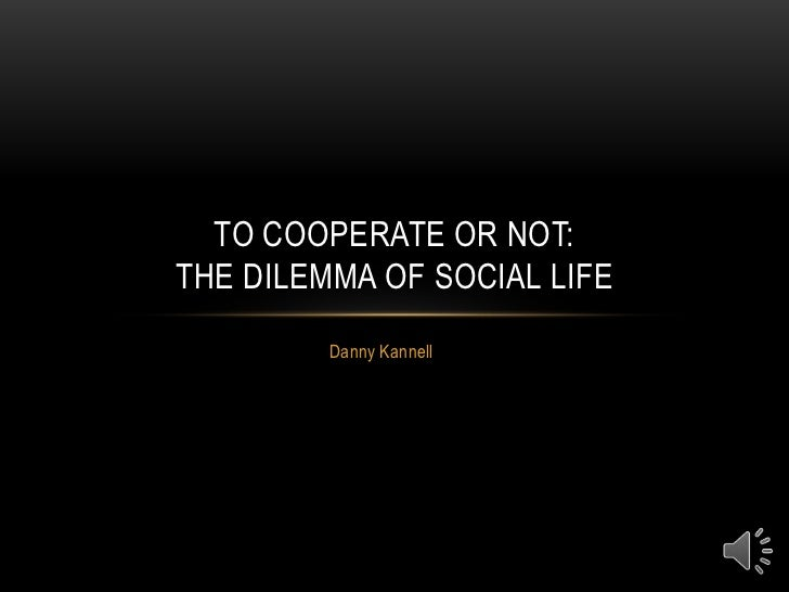 Danny Kannell<br />To Cooperate or Not:The Dilemma of Social Life<br />
