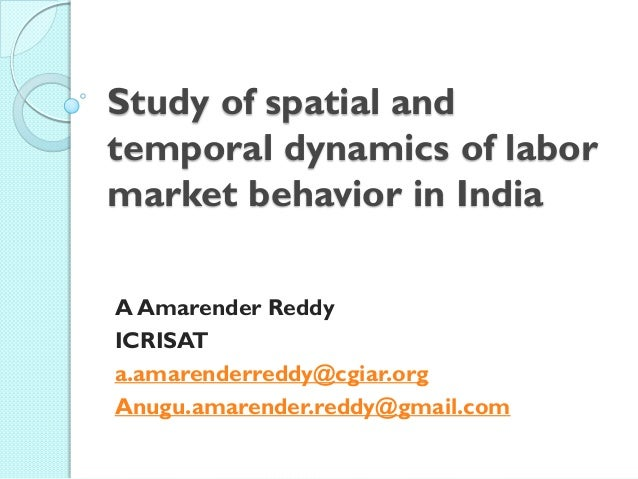 Study of spatial and temporal dynamics of labor market behavior in India A Amarender Reddy ICRISAT a.amarenderreddy@cgiar....