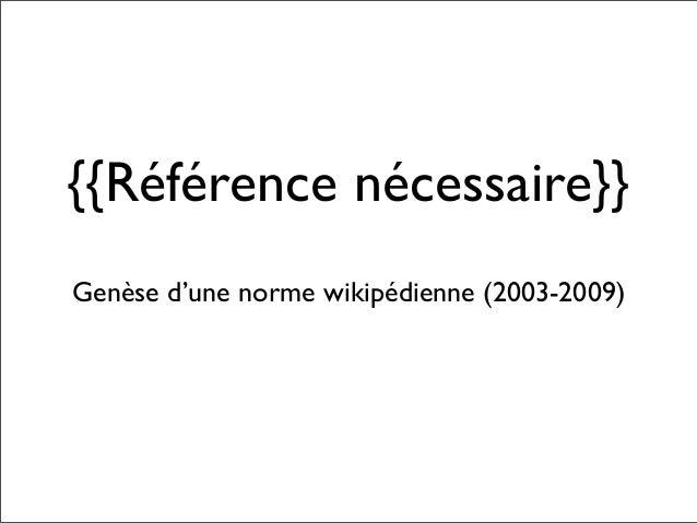 {{Référence nécessaire}}Genèse d'une norme wikipédienne (2003-2009)