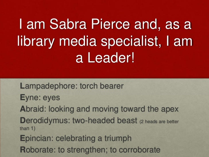 I am Sabra Pierce and, as alibrary media specialist, I am          a Leader!Lampadephore: torch bearerEyne: eyesAbraid: lo...
