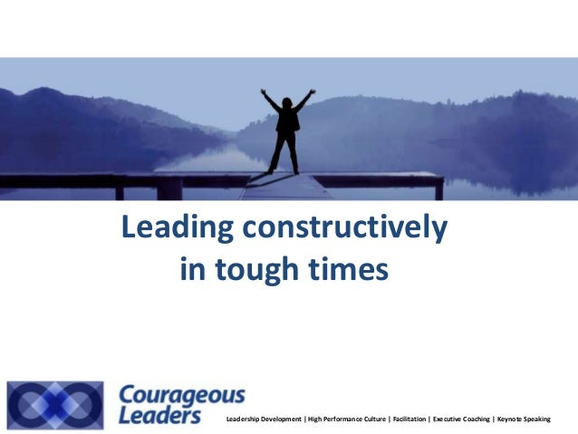 Leading constructively in tough times Leadership Development | High Performance Culture | Facilitation | Executive Coachin...