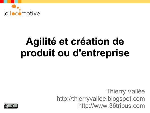 Agilité et création deproduit ou dentreprise                           Thierry Vallée       http://thierryvallee.blogspot....