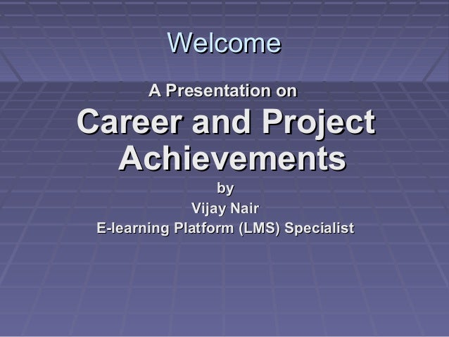 Welcome        A Presentation onCareer and Project  Achievements                  by              Vijay Nair E-learning Pl...