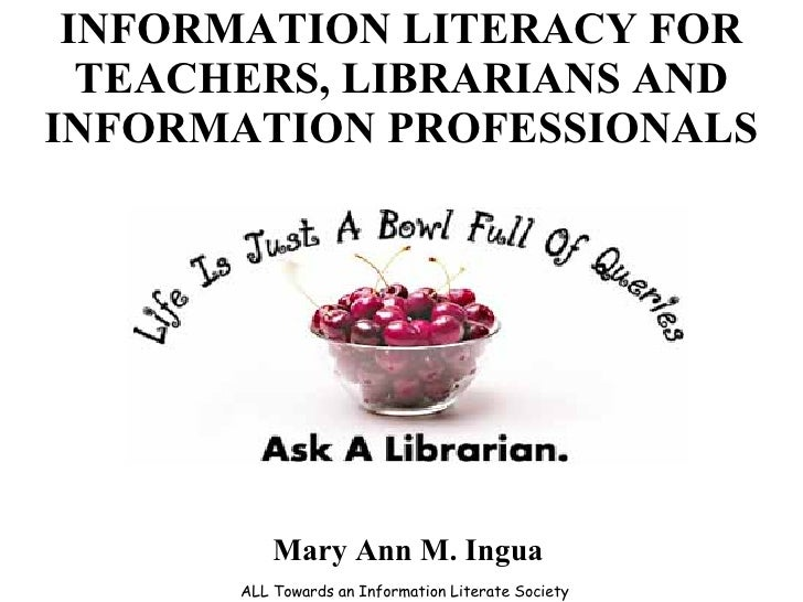 INFORMATION LITERACY FOR TEACHERS, LIBRARIANS AND INFORMATION PROFESSIONALS ALL Towards an Information Literate Society Ma...