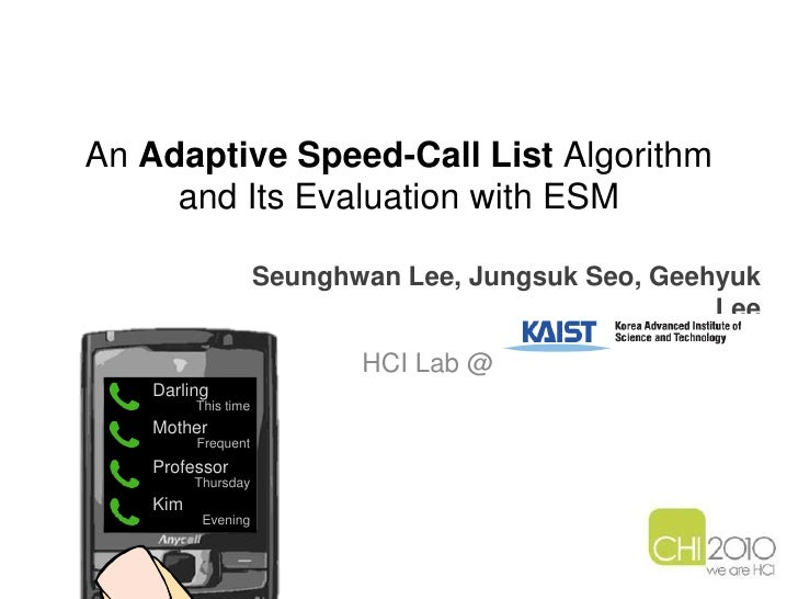 An Adaptive Speed-Call List Algorithm and Its Evaluation with ESM<br />Seunghwan Lee, JungsukSeo, Geehyuk Lee<br />HCI Lab...