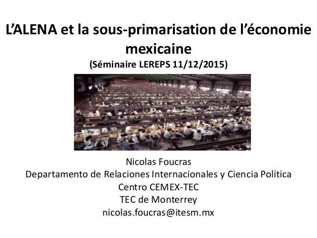 L'ALENA et la sous-primarisation de l'économie mexicaine (Séminaire LEREPS 11/12/2015) Nicolas Foucras Departamento de Rel...