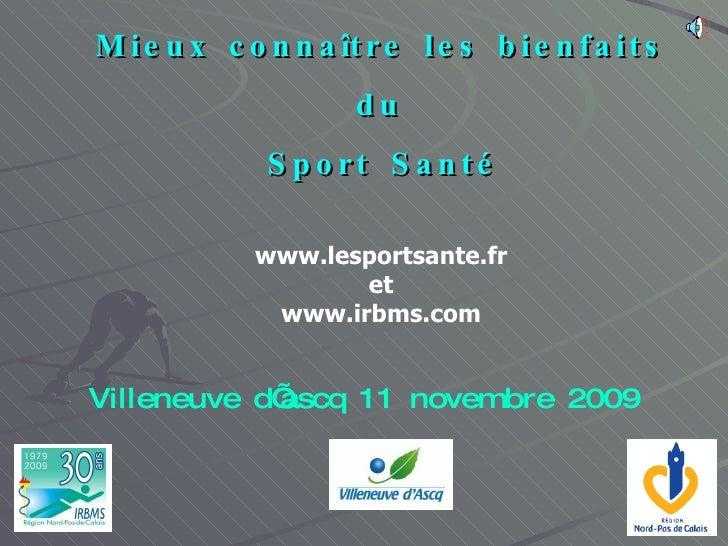 Mieux connaître les bienfaits du Sport Santé www.lesportsante.fr et www.irbms.com Villeneuve d'ascq 11 novembre 2009