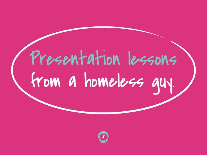 Presentation lessonsfrom a homeless guy.