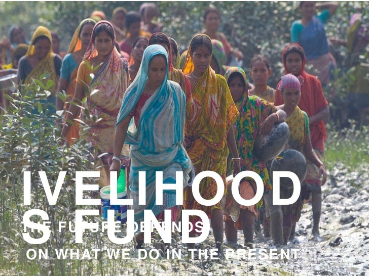"LIVELIHOODS FUND "" THE FUTURE DEPENDS ON WHAT WE DO IN THE PRESENT"" GANDHI"