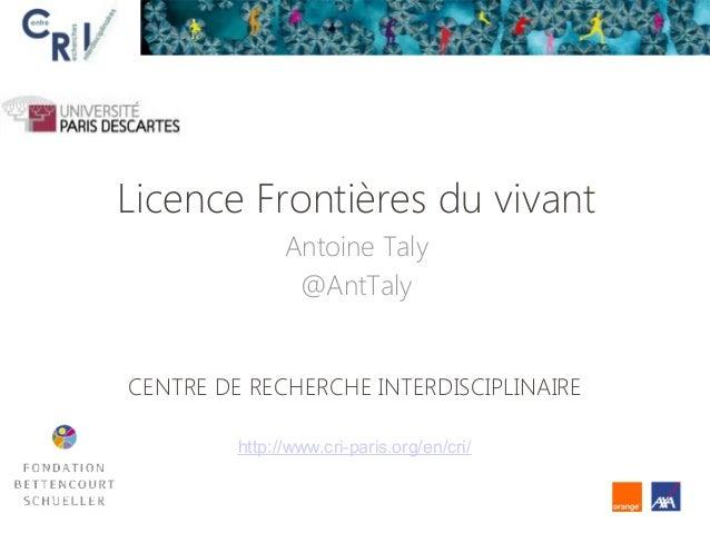 Licence Frontières du vivant Antoine Taly @AntTaly CENTRE DE RECHERCHE INTERDISCIPLINAIRE http://www.cri-paris.org/en/cri/