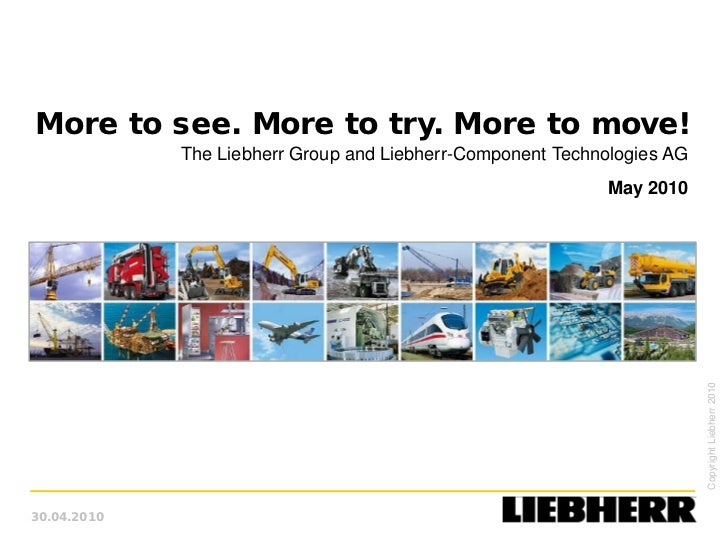 More to see. More to try. More to move!             The Liebherr Group and Liebherr-Component Technologies AG             ...