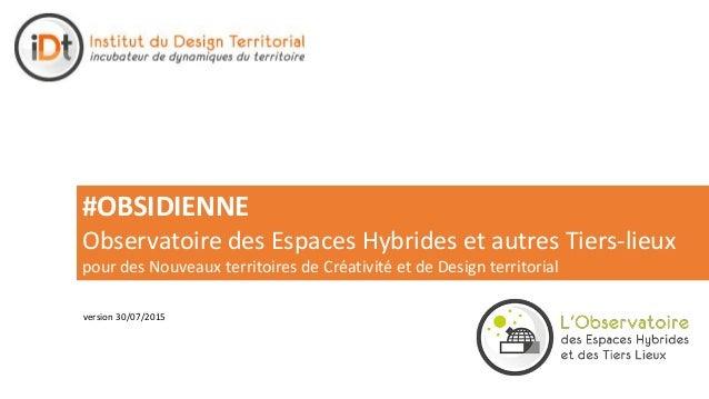 version 30/07/2015 #OBSIDIENNE Observatoire des Espaces Hybrides et autres Tiers-lieux pour des Nouveaux territoires de Cr...