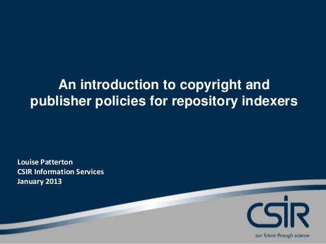 An introduction to copyright and   publisher policies for repository indexersLouise PattertonCSIR Information ServicesJanu...