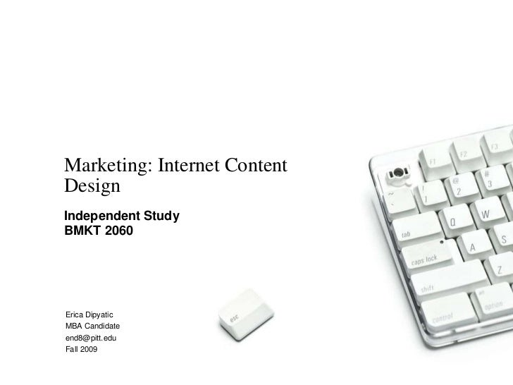 Marketing: Internet ContentDesignIndependent StudyBMKT 2060Erica DipyaticMBA Candidateend8@pitt.eduFall 2009