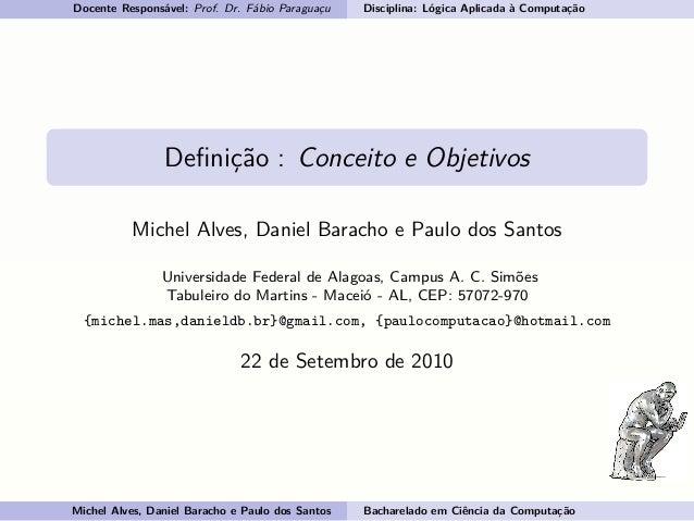 Docente Responsável: Prof. Dr. Fábio Paraguaçu Disciplina: Lógica Aplicada à Computação Definição : Conceito e Objetivos Mi...