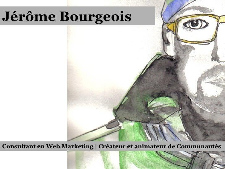Jérôme Bourgeois Consultant en Web Marketing | Créateur et animateur de Communautés