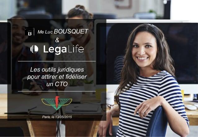 Paris, le 13/05/2015 Les outils juridiques pour attirer et fidéliser un CTO & Me Luc BOUSQUET