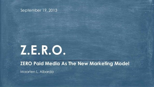 September 19, 2013 ZERO Paid Media As The New Marketing Model Maarten L. Albarda Z.E.R.O.