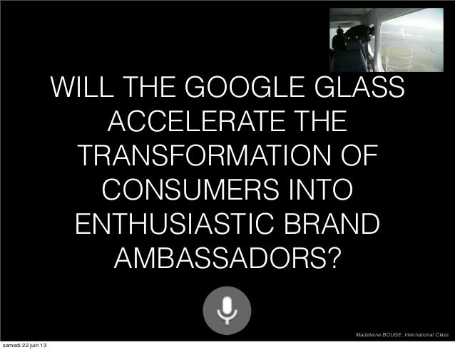 WILL THE GOOGLE GLASS ACCELERATE THE TRANSFORMATION OF CONSUMERS INTO ENTHUSIASTIC BRAND AMBASSADORS? Madeleine BOUGE, Int...