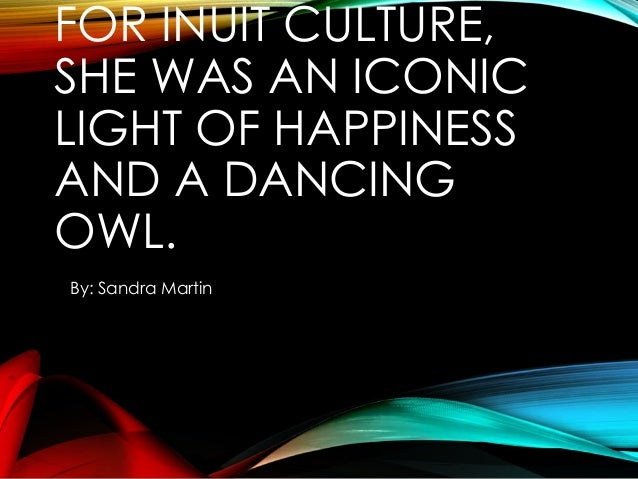 FOR INUIT CULTURE, SHE WAS AN ICONIC LIGHT OF HAPPINESS AND A DANCING OWL. By: Sandra Martin